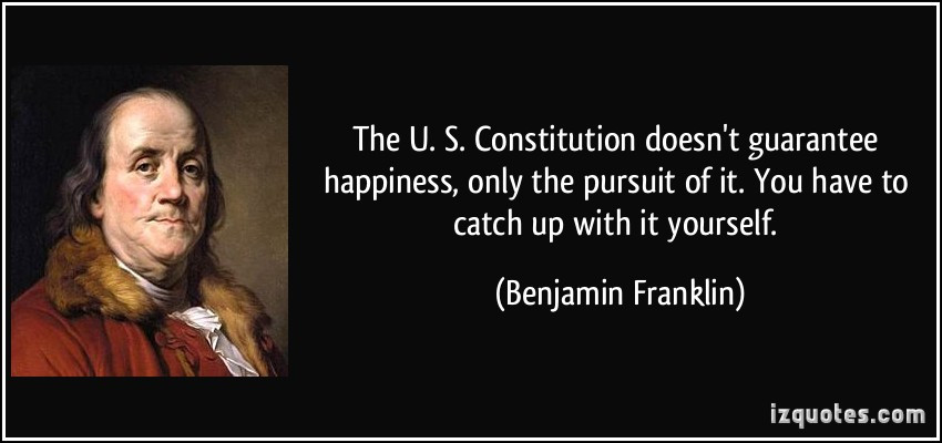Constitution Life Liberty And Pursuit Of Happiness Quote  The U S Constitution doesn t guarantee happiness only
