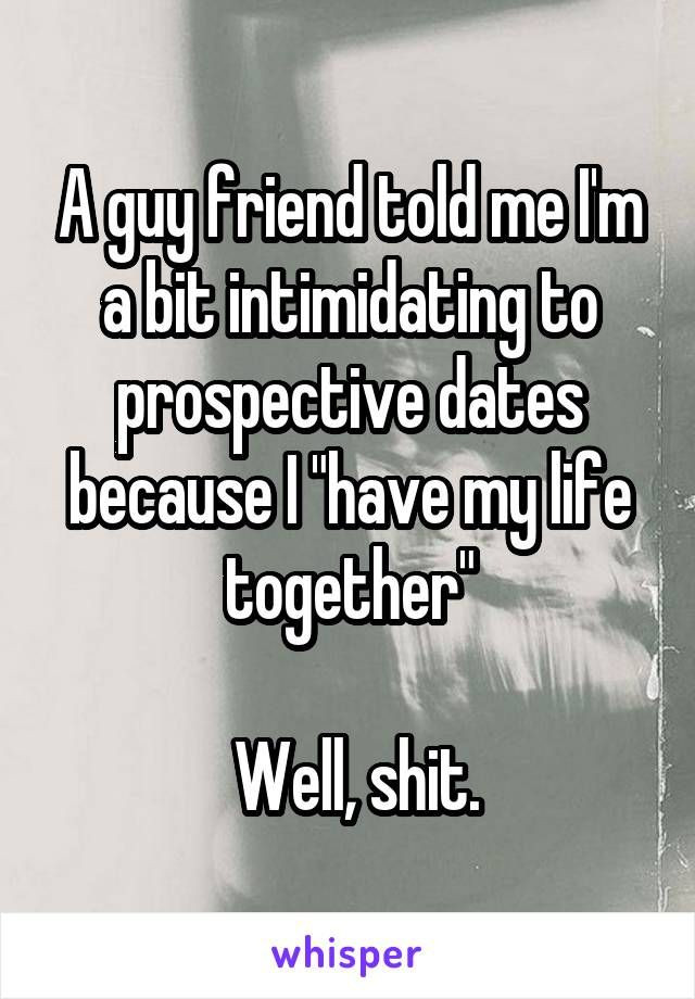 Funny Single Quotes For Guys  A guy friend told me I m a bit intimidating to prospective