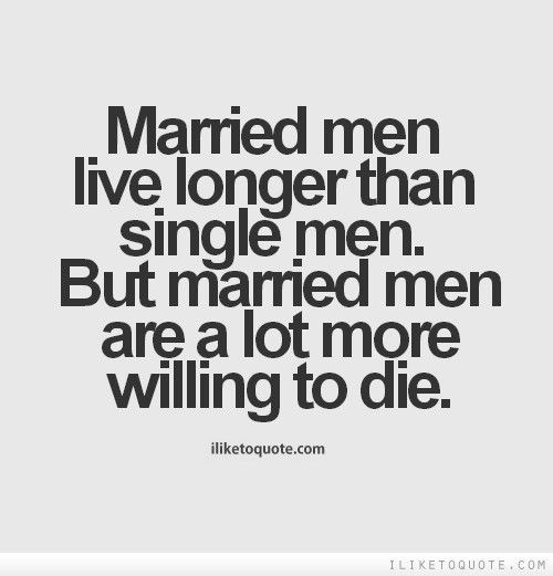 Funny Single Quotes For Guys  Married men live longer than single men But married men