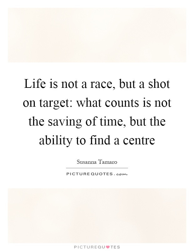 Life Is A Race Quotes  Life is not a race but a shot on tar what counts is