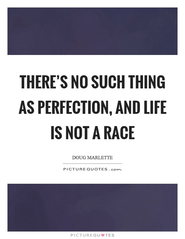 Life Is A Race Quotes  There s no such thing as perfection and life is not a
