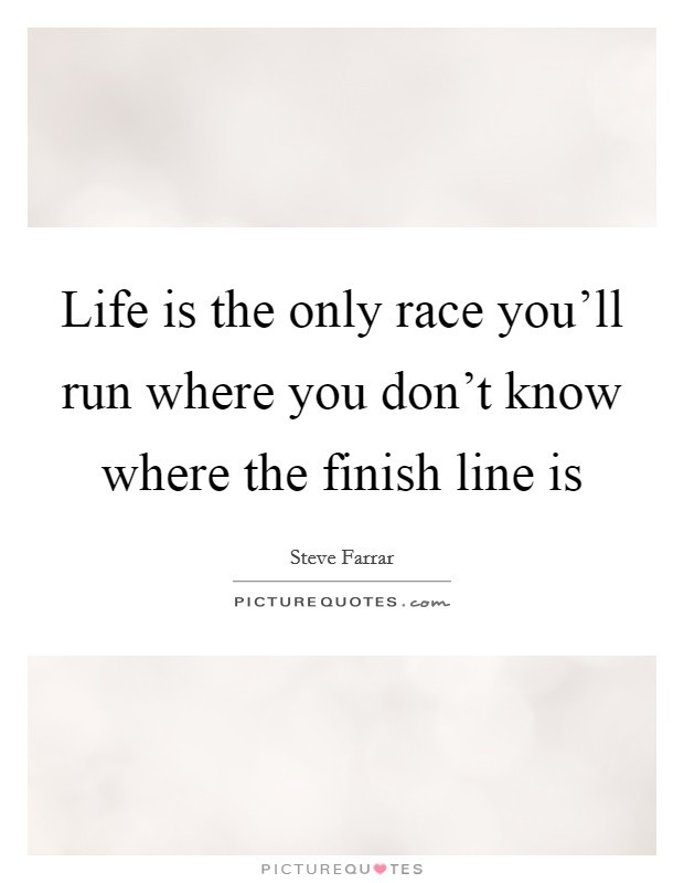 Life Is A Race Quotes  Life is the only race you ll run where you don t know