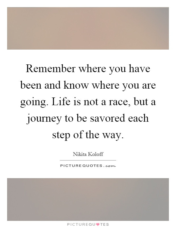 Life Is A Race Quotes  Remember where you have been and know where you are going