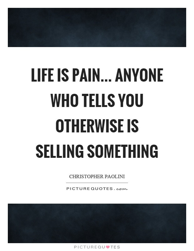 Life Is Pain Quote  Life is pain anyone who tells you otherwise is selling