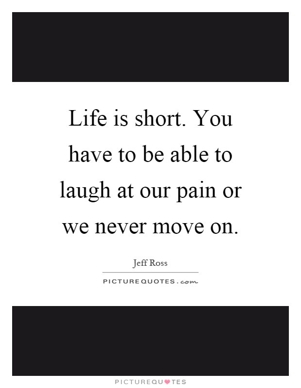 Life Is Pain Quote  Life is short You have to be able to laugh at our pain or
