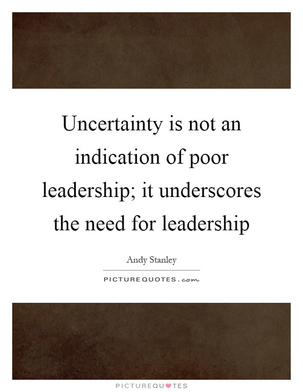 Poor Leadership Quote  Uncertainty is not an indication of poor leadership it