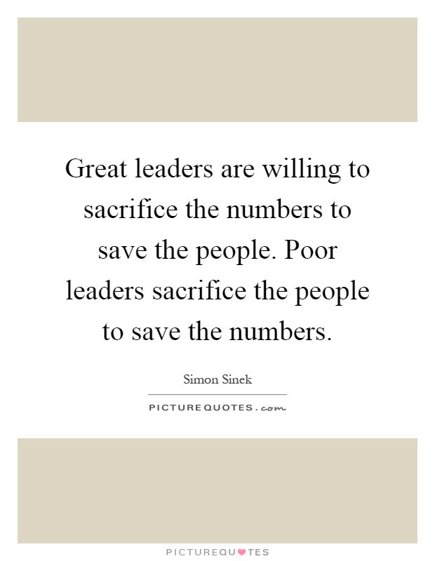 Poor Leadership Quote  Great leaders are willing to sacrifice the numbers to save