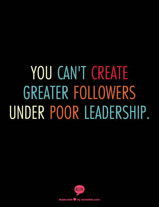 Poor Leadership Quote  You can t create greater followers under poor leadership