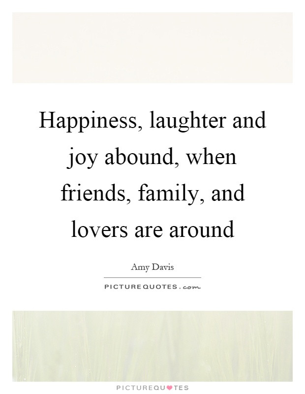 Quotes About Friends And Family  Happiness laughter and joy abound when friends family