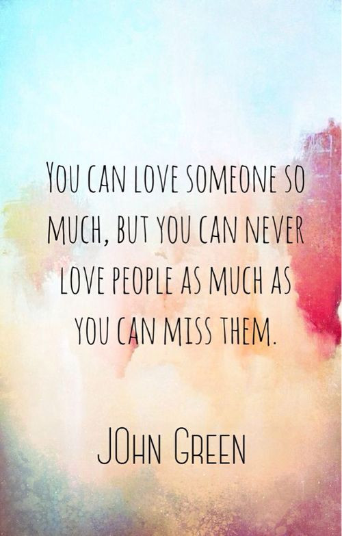 Quotes About Missing Someone You Love  Ah john green quotes you can love someone so much but