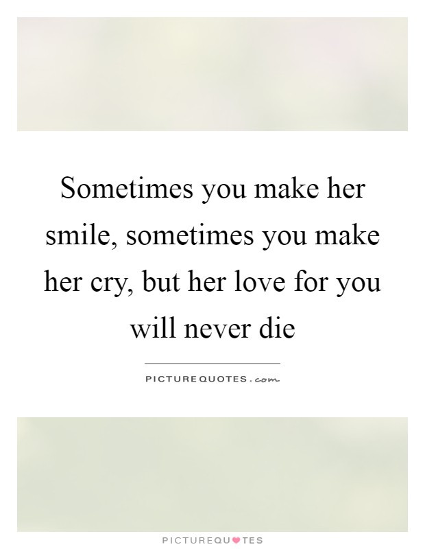 Romantic Quotes For Her To Make Her Cry  Sometimes you make her smile sometimes you make her cry
