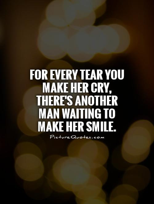 Romantic Quotes For Her To Make Her Cry  For every tear you make her cry there s another man
