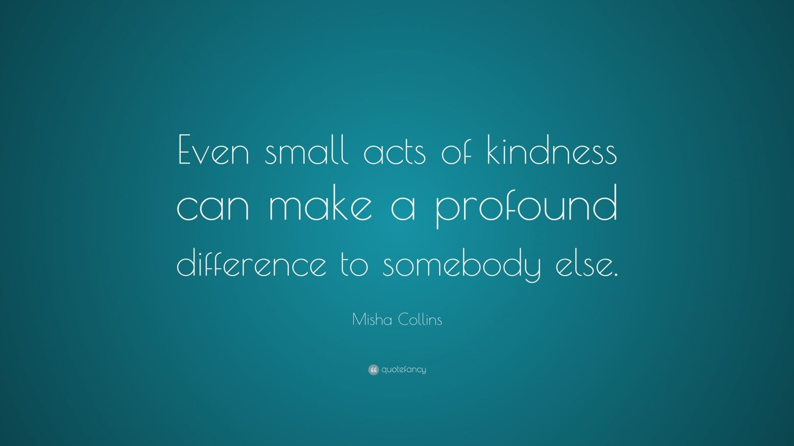 """Small Acts Of Kindness Quotes  Misha Collins Quote """"Even small acts of kindness can make"""
