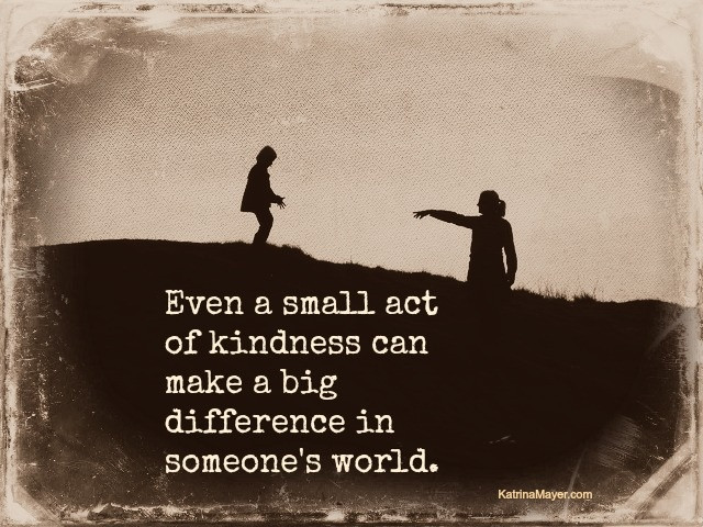 Small Acts Of Kindness Quotes  Even a small act of kindness can make a big difference in