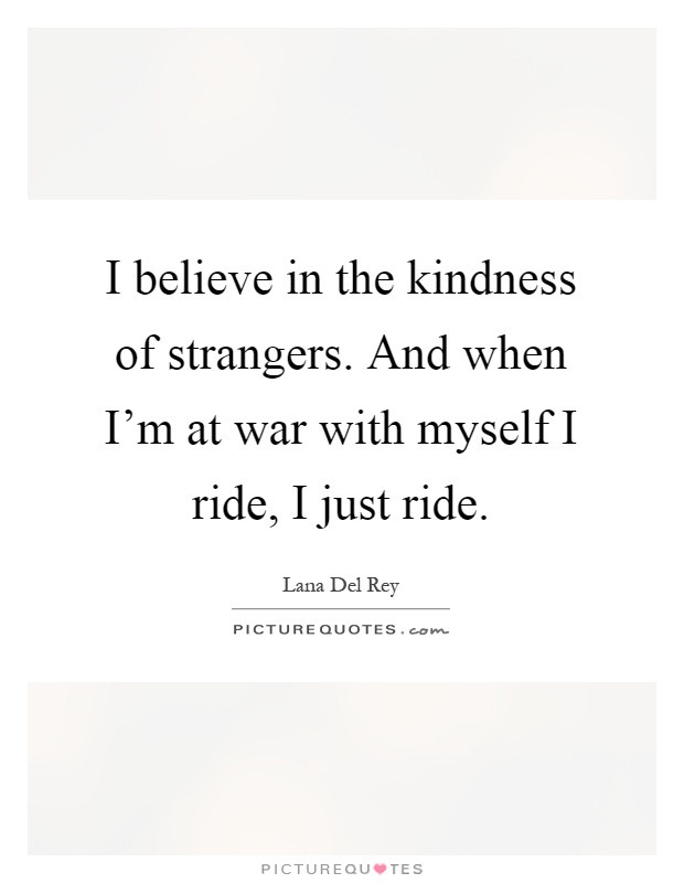 The Kindness Of Strangers Quote  I believe in the kindness of strangers And when I m at