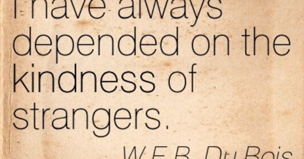 The Kindness Of Strangers Quote  W E B Du Bois I have always depended on the kindness of