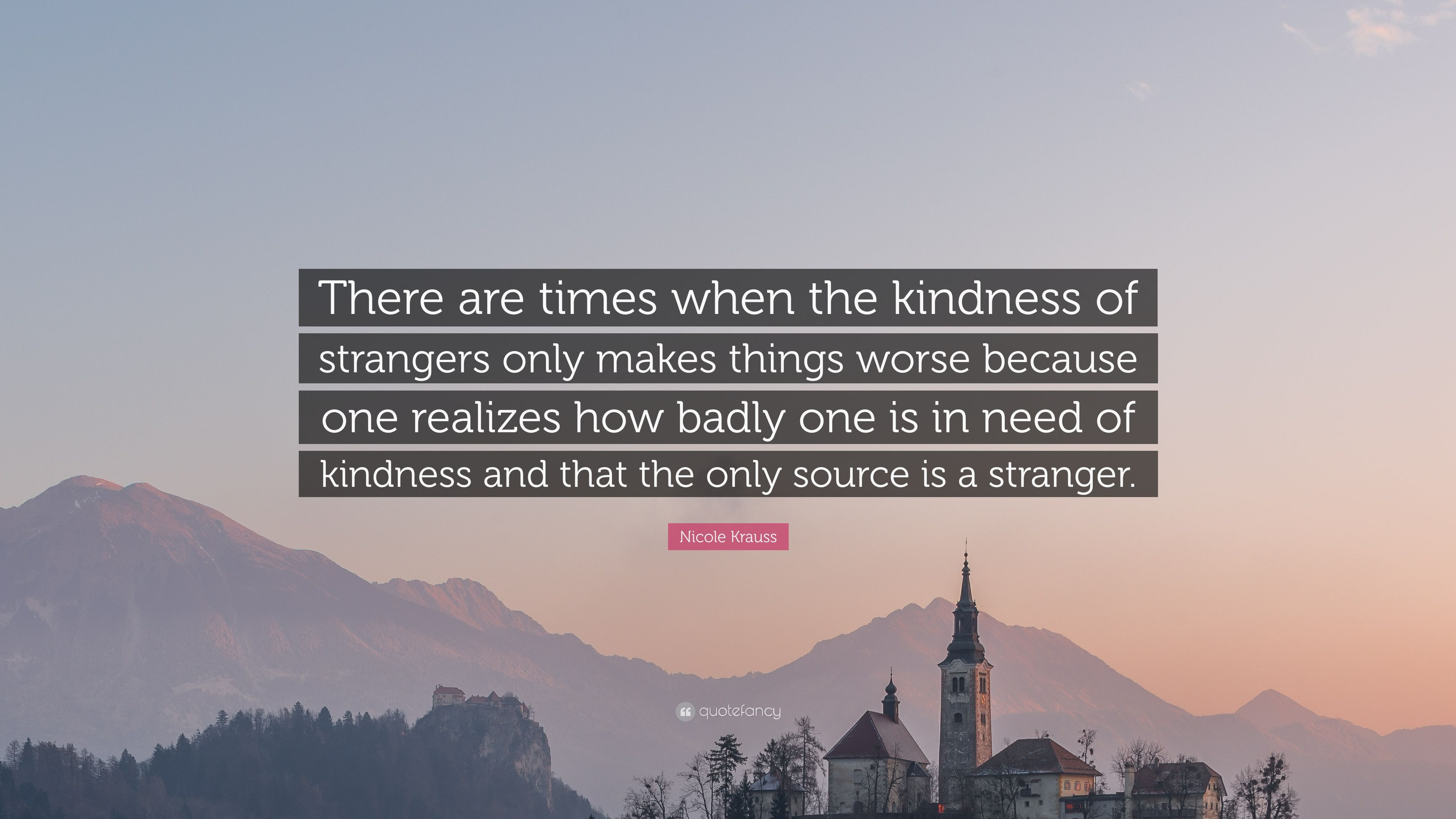 """The Kindness Of Strangers Quote  Nicole Krauss Quote """"There are times when the kindness of"""