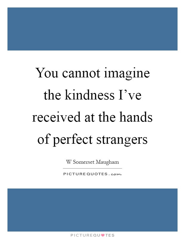 The Kindness Of Strangers Quote  You cannot imagine the kindness I ve received at the hands