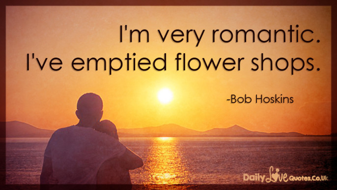 Very Romantic Quotes  I'm very romantic I've emptied flower shops