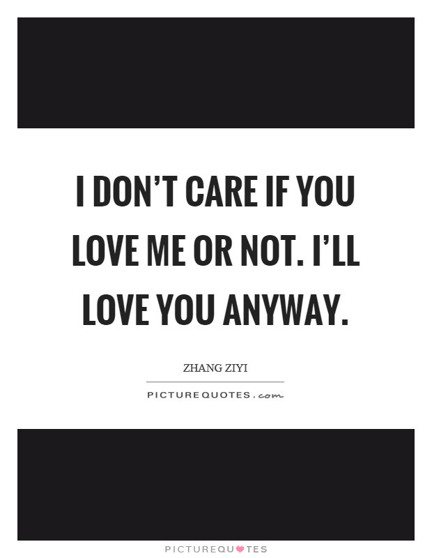 You Dont Love Me Quotes  I don t care if you love me or not I ll love you anyway