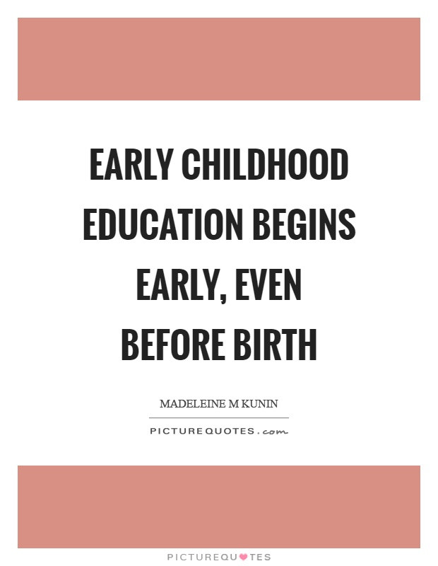 Early Childhood Education Quotes  Early childhood education begins early even before birth